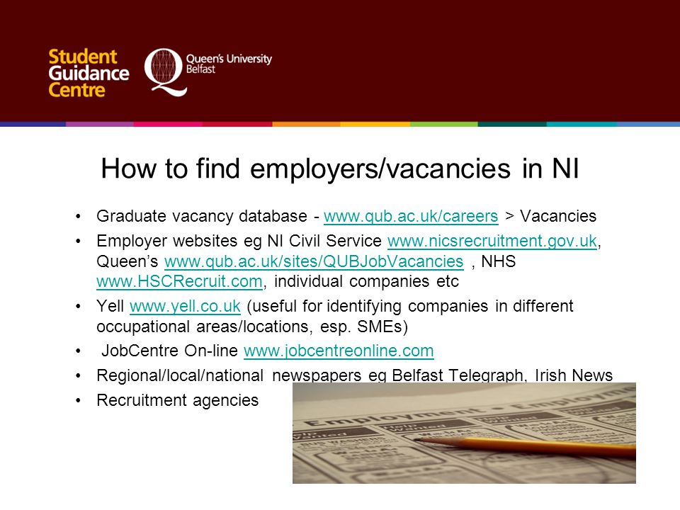 How to find employers/vacancies in NI Graduate vacancy database - www.qub.ac.uk/careers > Vacancieswww.qub.ac.uk/careers Employer websites eg NI Civil
