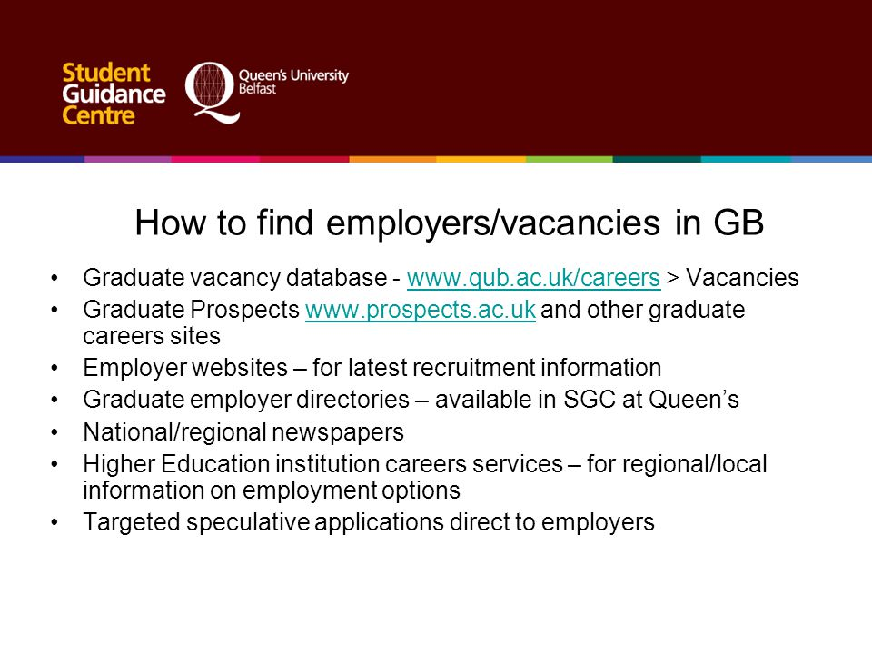 How to find employers/vacancies in GB Graduate vacancy database - www.qub.ac.uk/careers > Vacancieswww.qub.ac.uk/careers Graduate Prospects www.prospe