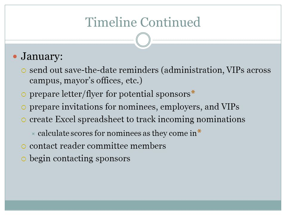 Timeline Continued January:  send out save-the-date reminders (administration, VIPs across campus, mayor's offices, etc.)  prepare letter/flyer for potential sponsors *  prepare invitations for nominees, employers, and VIPs  create Excel spreadsheet to track incoming nominations  calculate scores for nominees as they come in *  contact reader committee members  begin contacting sponsors