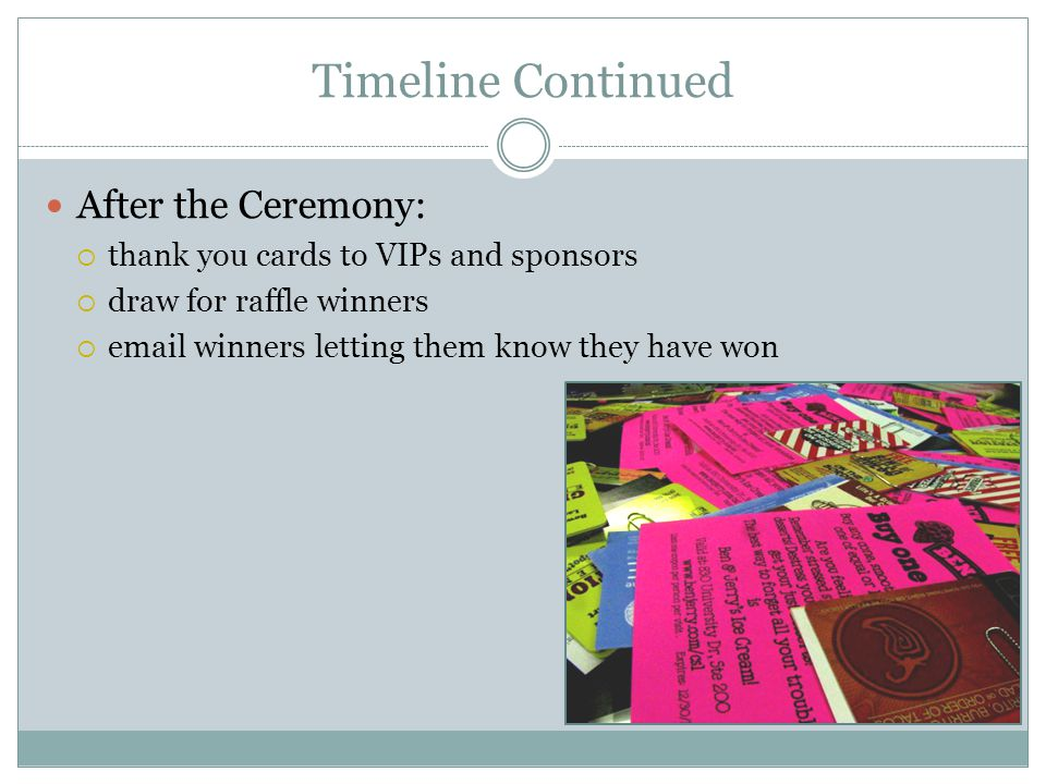 Timeline Continued After the Ceremony:  thank you cards to VIPs and sponsors  draw for raffle winners   winners letting them know they have won