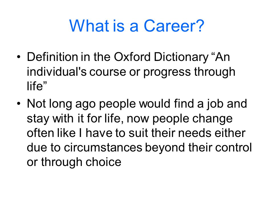 "What is a Career? Definition in the Oxford Dictionary ""An individual's course or progress through life"" Not long ago people would find a job and stay"