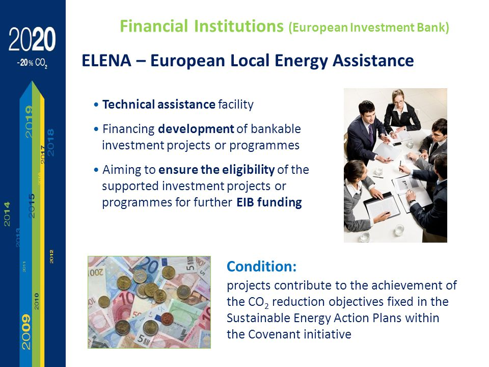 Technical assistance facility Financing development of bankable investment projects or programmes Aiming to ensure the eligibility of the supported investment projects or programmes for further EIB funding ELENA – European Local Energy Assistance Condition: projects contribute to the achievement of the CO 2 reduction objectives fixed in the Sustainable Energy Action Plans within the Covenant initiative Financial Institutions (European Investment Bank)