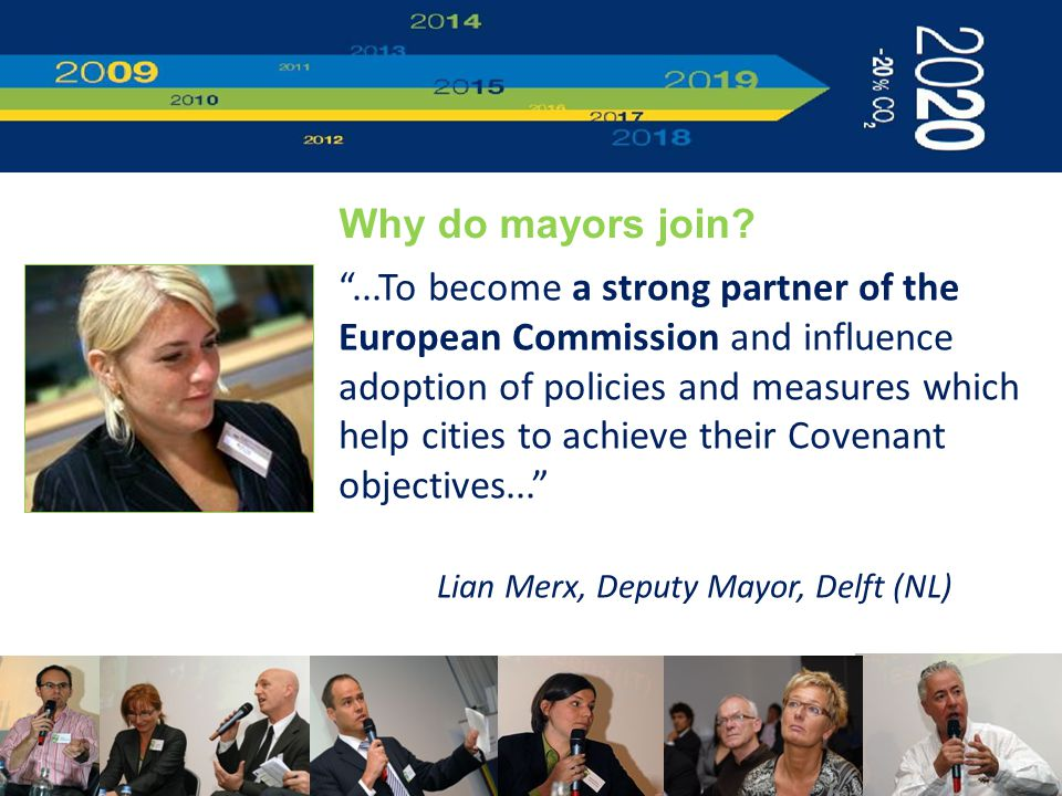 ...To become a strong partner of the European Commission and influence adoption of policies and measures which help cities to achieve their Covenant objectives... Lian Merx, Deputy Mayor, Delft (NL) Why do mayors join