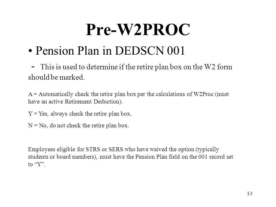 13 Pre-W2PROC Pension Plan in DEDSCN 001 - This is used to determine if the retire plan box on the W2 form should be marked. A = Automatically check t