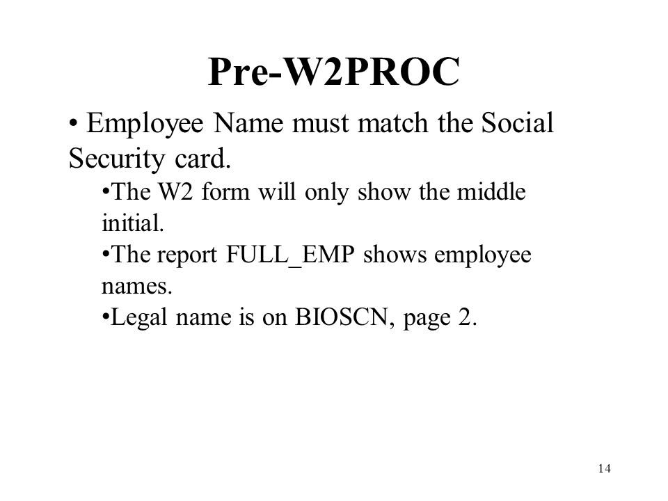 14 Pre-W2PROC Employee Name must match the Social Security card. The W2 form will only show the middle initial. The report FULL_EMP shows employee nam
