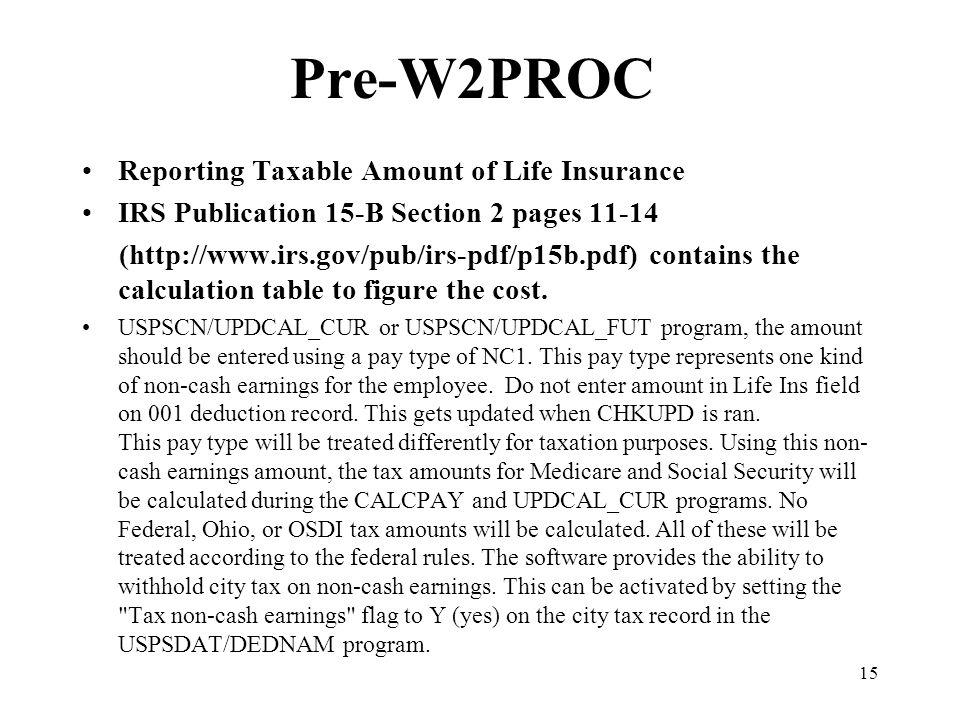 15 Pre-W2PROC Reporting Taxable Amount of Life Insurance IRS Publication 15-B Section 2 pages 11-14 (http://www.irs.gov/pub/irs-pdf/p15b.pdf) contains