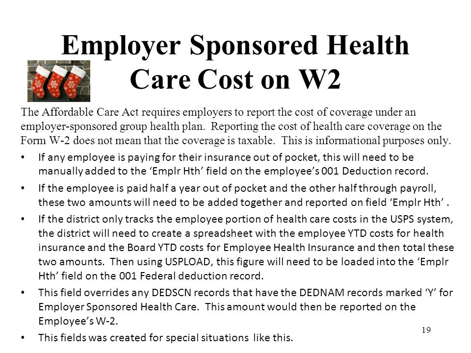 Employer Sponsored Health Care Cost on W2 The Affordable Care Act requires employers to report the cost of coverage under an employer-sponsored group
