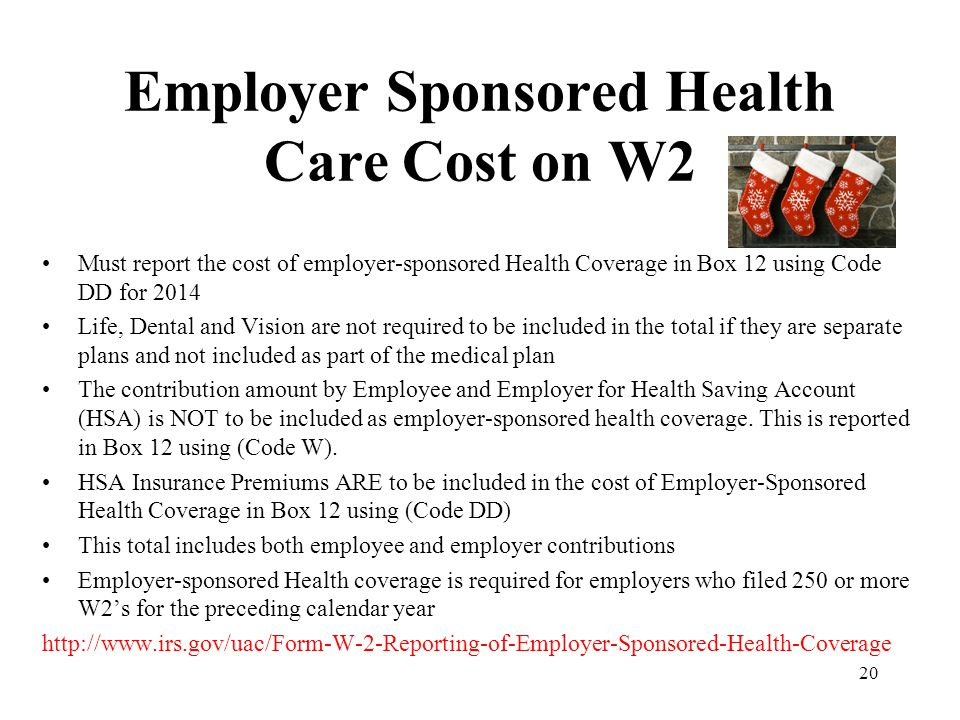 Employer Sponsored Health Care Cost on W2 Must report the cost of employer-sponsored Health Coverage in Box 12 using Code DD for 2014 Life, Dental and