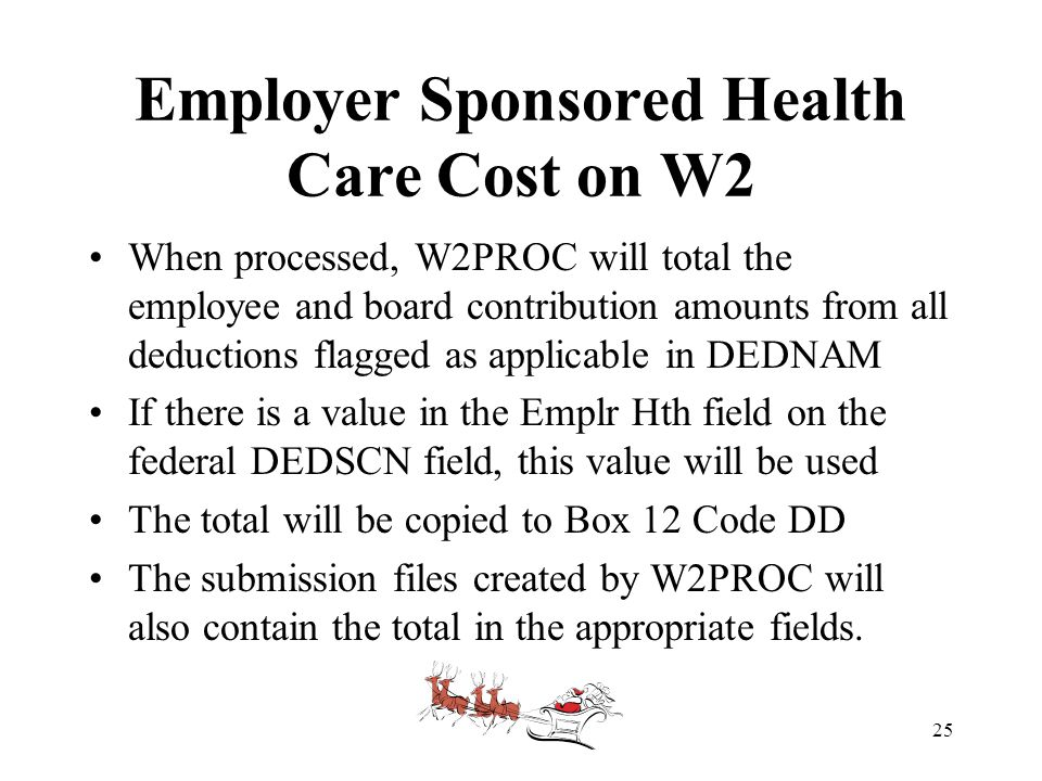 Employer Sponsored Health Care Cost on W2 When processed, W2PROC will total the employee and board contribution amounts from all deductions flagged as