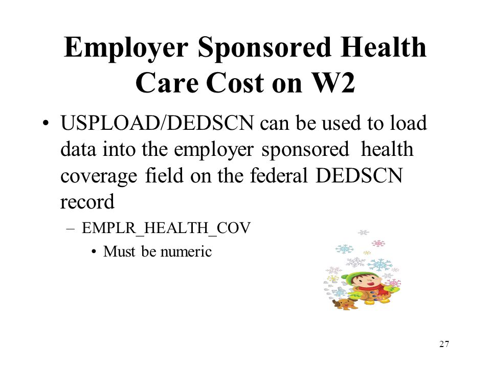 Employer Sponsored Health Care Cost on W2 USPLOAD/DEDSCN can be used to load data into the employer sponsored health coverage field on the federal DED
