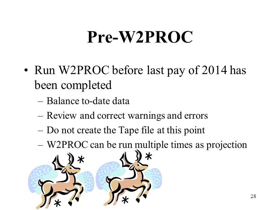 28 Pre-W2PROC Run W2PROC before last pay of 2014 has been completed –Balance to-date data –Review and correct warnings and errors –Do not create the T