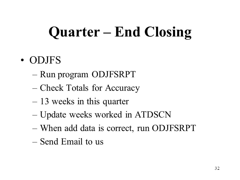 32 Quarter – End Closing ODJFS –Run program ODJFSRPT –Check Totals for Accuracy –13 weeks in this quarter –Update weeks worked in ATDSCN –When add dat