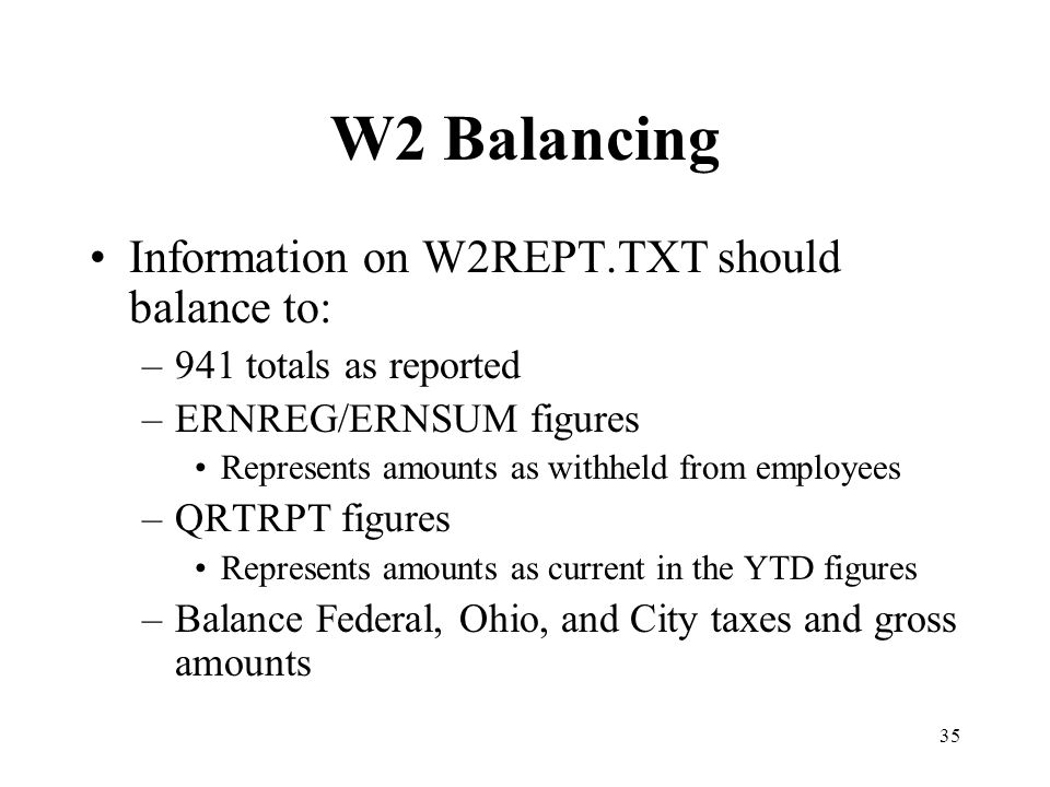 35 W2 Balancing Information on W2REPT.TXT should balance to: –941 totals as reported –ERNREG/ERNSUM figures Represents amounts as withheld from employ