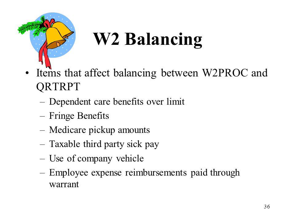 36 W2 Balancing Items that affect balancing between W2PROC and QRTRPT –Dependent care benefits over limit –Fringe Benefits –Medicare pickup amounts –T