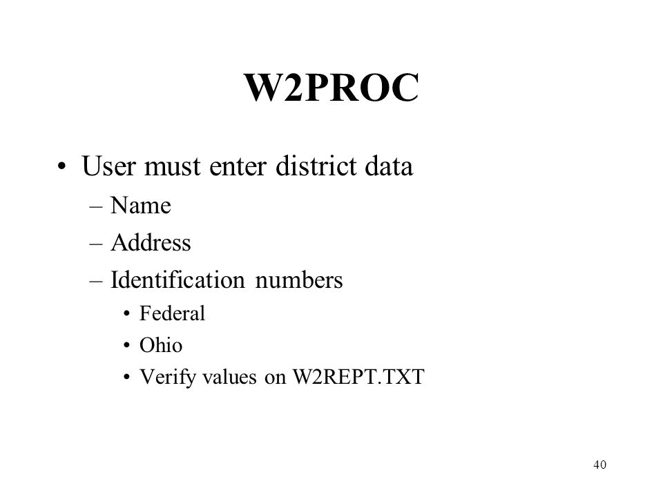 40 W2PROC User must enter district data –Name –Address –Identification numbers Federal Ohio Verify values on W2REPT.TXT