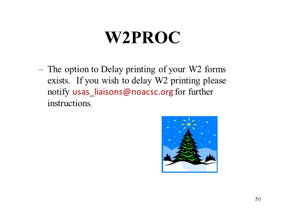 50 W2PROC –The option to Delay printing of your W2 forms exists. If you wish to delay W2 printing please notify usas_liaisons@noacsc.org for further i