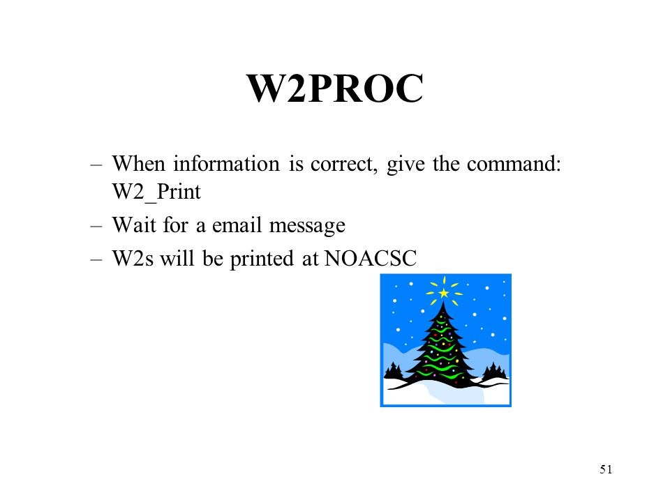 51 W2PROC –When information is correct, give the command: W2_Print –Wait for a email message –W2s will be printed at NOACSC