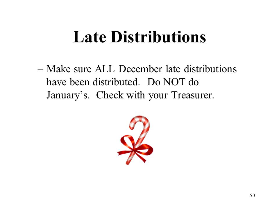 53 Late Distributions –Make sure ALL December late distributions have been distributed. Do NOT do January's. Check with your Treasurer.