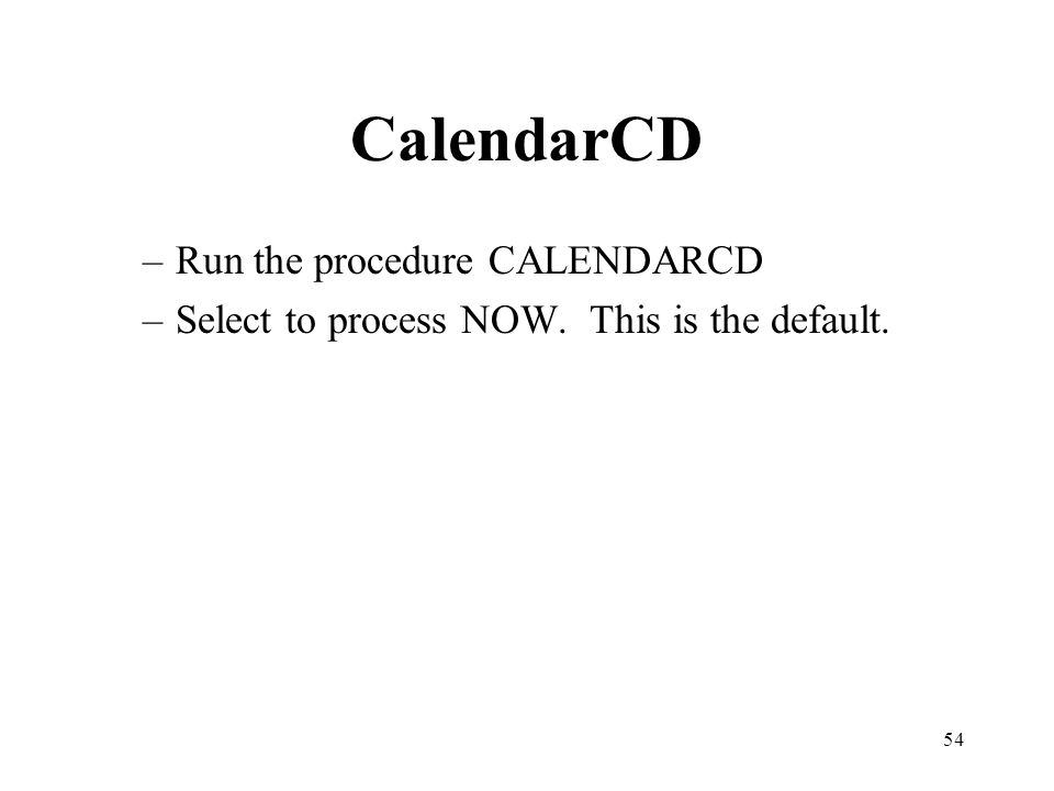 54 CalendarCD –Run the procedure CALENDARCD –Select to process NOW. This is the default.