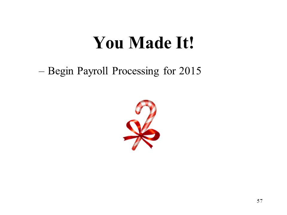 57 You Made It! –Begin Payroll Processing for 2015