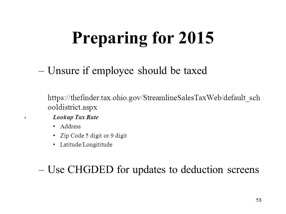 58 Preparing for 2015 –Unsure if employee should be taxed https://thefinder.tax.ohio.gov/StreamlineSalesTaxWeb/default_sch ooldistrict.aspx Lookup Tax