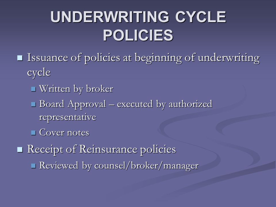 UNDERWRITING CYCLE POLICIES Issuance of policies at beginning of underwriting cycle Issuance of policies at beginning of underwriting cycle Written by broker Written by broker Board Approval – executed by authorized representative Board Approval – executed by authorized representative Cover notes Cover notes Receipt of Reinsurance policies Receipt of Reinsurance policies Reviewed by counsel/broker/manager Reviewed by counsel/broker/manager
