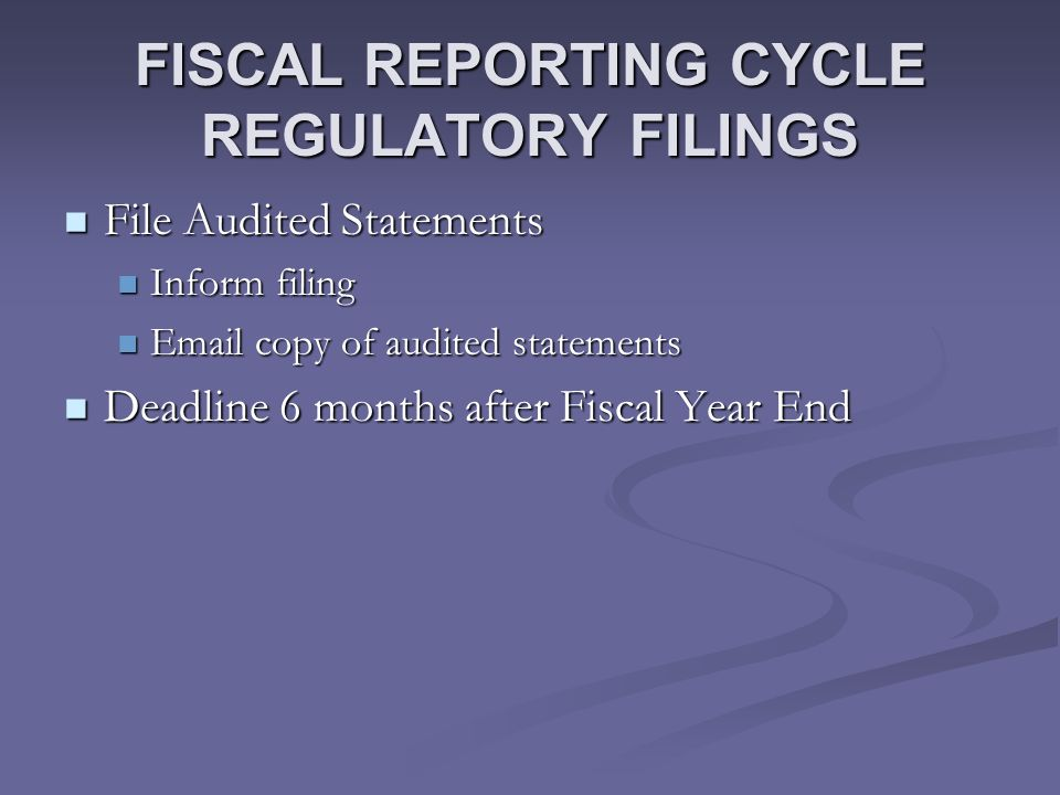 FISCAL REPORTING CYCLE REGULATORY FILINGS File Audited Statements File Audited Statements Inform filing Inform filing Email copy of audited statements Email copy of audited statements Deadline 6 months after Fiscal Year End Deadline 6 months after Fiscal Year End