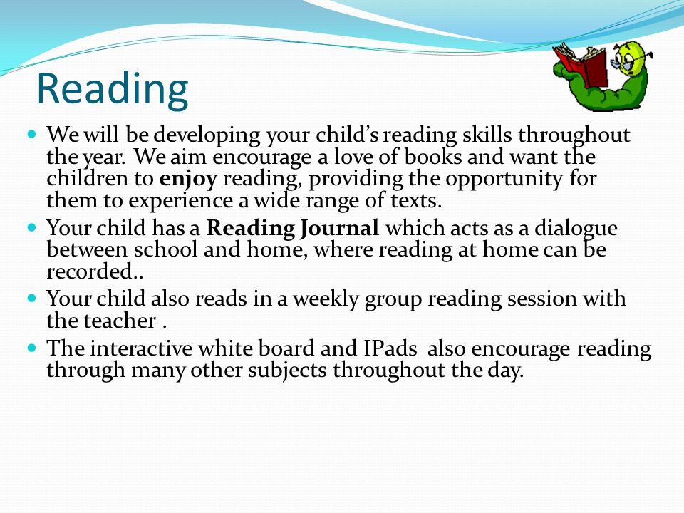 Reading We will be developing your child's reading skills throughout the year.