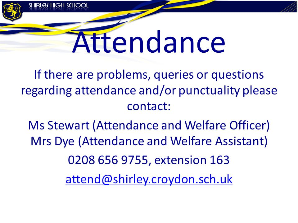 Attendance If there are problems, queries or questions regarding attendance and/or punctuality please contact: Ms Stewart (Attendance and Welfare Officer) Mrs Dye (Attendance and Welfare Assistant) 0208 656 9755, extension 163 attend@shirley.croydon.sch.uk