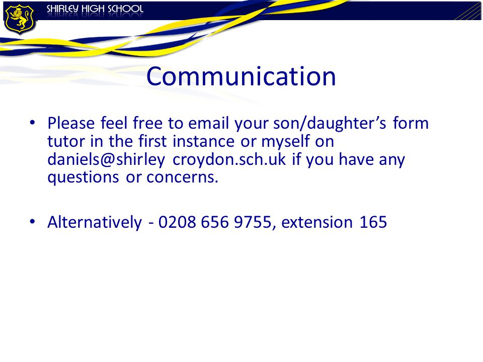 Communication Please feel free to email your son/daughter's form tutor in the first instance or myself on daniels@shirley croydon.sch.uk if you have any questions or concerns.