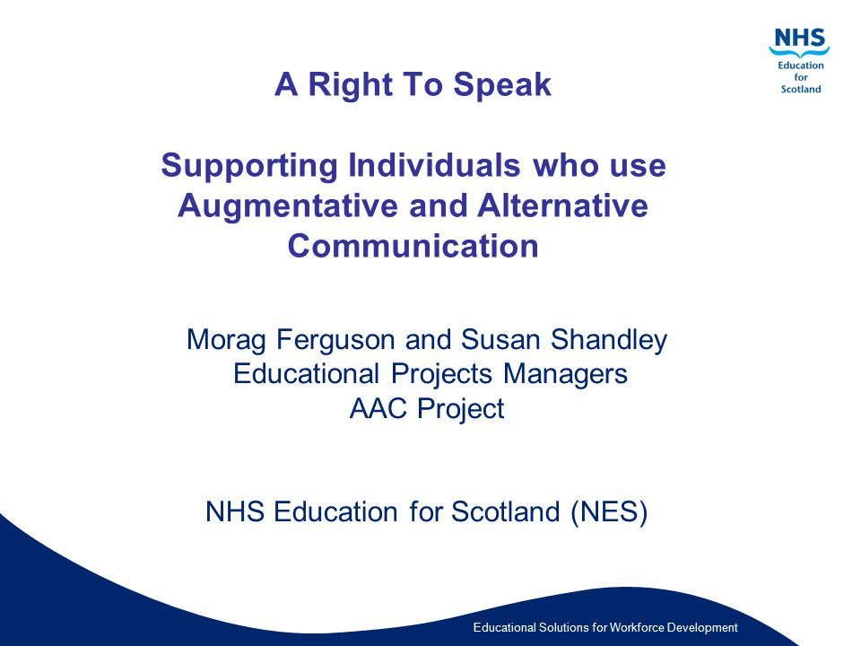 Educational Solutions for Workforce Development A Right To Speak Supporting Individuals who use Augmentative and Alternative Communication Morag Fergu
