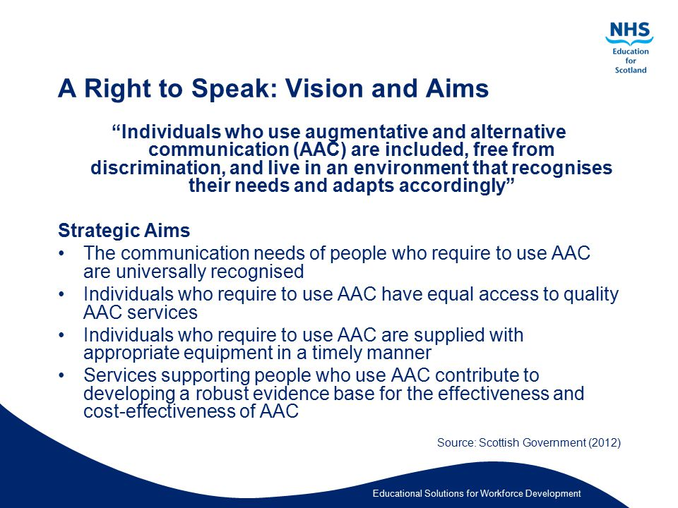 Educational Solutions for Workforce Development A Right to Speak: Making it Happen Eight recommendations made in A Right to Speak Scottish Government funding over three years (2012 - 2015) to support the implementation of these Funding will be used for establishing sustainable AAC services, equipment and education for all those supporting individuals who use AAC.