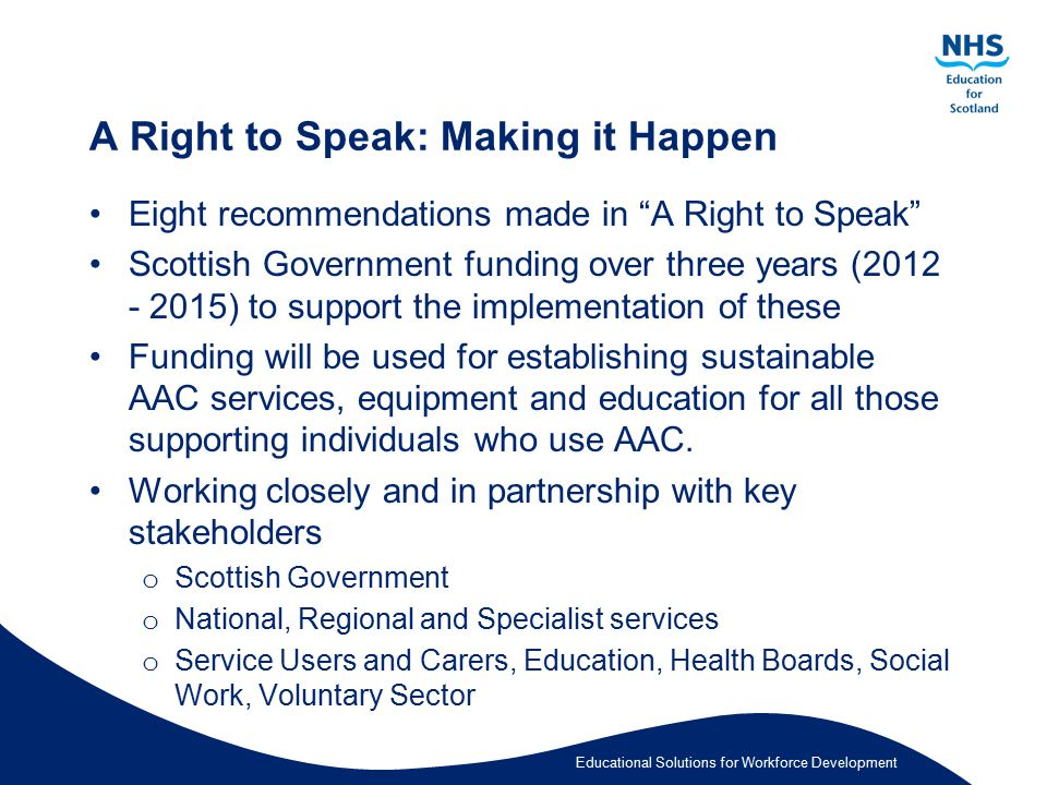 "Educational Solutions for Workforce Development A Right to Speak: Making it Happen Eight recommendations made in ""A Right to Speak"" Scottish Governmen"