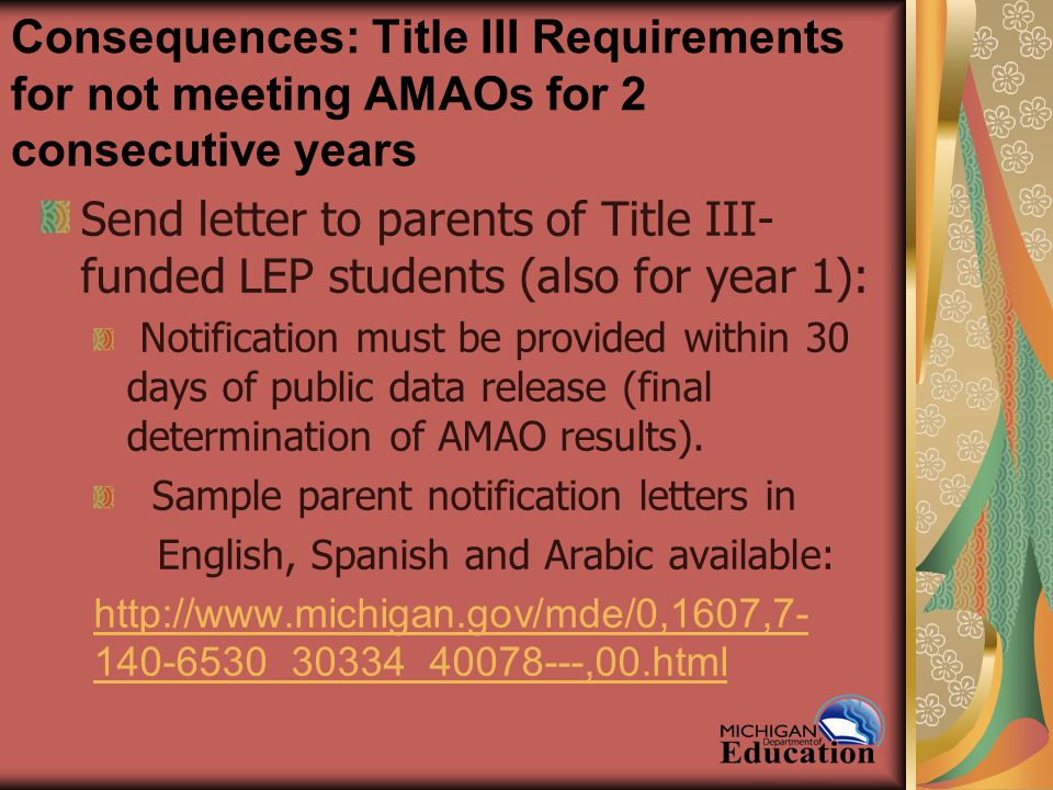 Consequences: Title III Requirements for not meeting AMAOs for 2 consecutive years Send letter to parents of Title III- funded LEP students (also for year 1): Notification must be provided within 30 days of public data release (final determination of AMAO results).