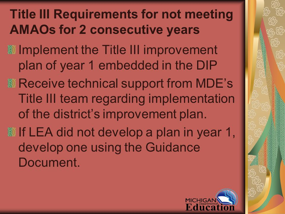 Title III Requirements for not meeting AMAOs for 2 consecutive years Implement the Title III improvement plan of year 1 embedded in the DIP Receive technical support from MDE's Title III team regarding implementation of the district's improvement plan.
