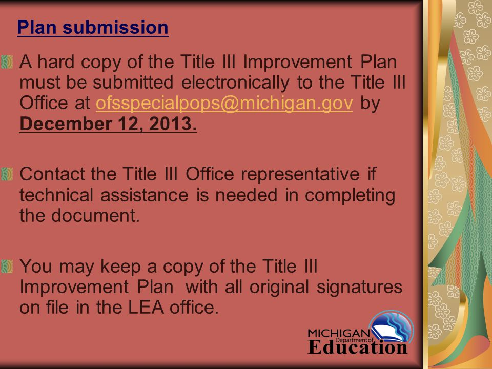 Plan submission A hard copy of the Title III Improvement Plan must be submitted electronically to the Title III Office at ofsspecialpops@michigan.gov by December 12, 2013.ofsspecialpops@michigan.gov Contact the Title III Office representative if technical assistance is needed in completing the document.