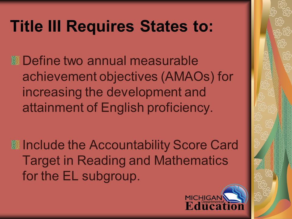 Title III Requires States to: Define two annual measurable achievement objectives (AMAOs) for increasing the development and attainment of English proficiency.