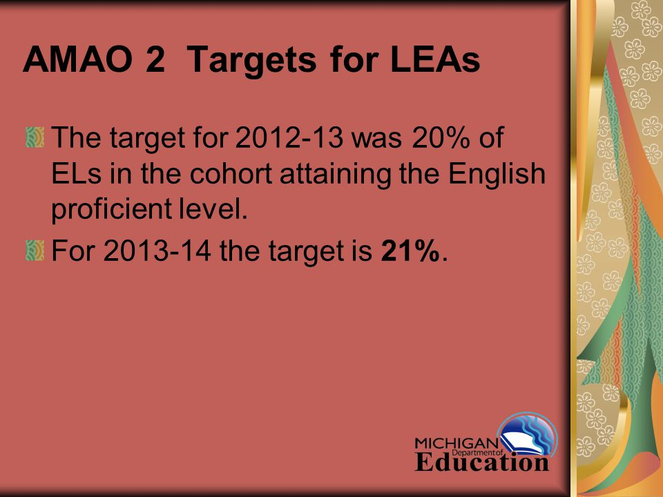 AMAO 2 Targets for LEAs The target for 2012-13 was 20% of ELs in the cohort attaining the English proficient level.