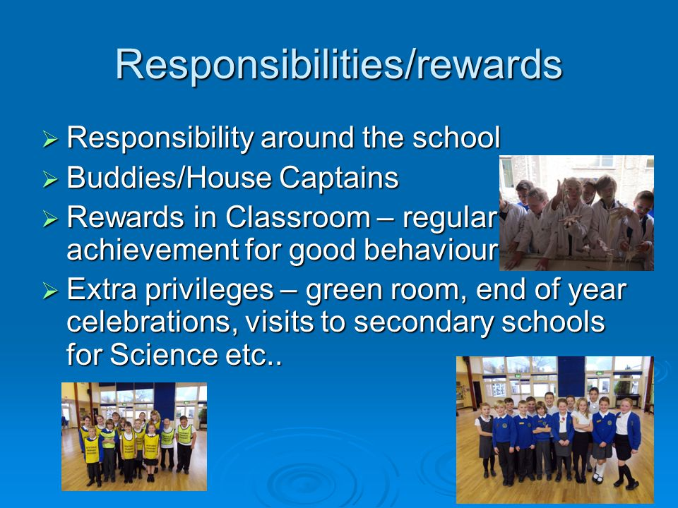 Responsibilities/rewards  Responsibility around the school  Buddies/House Captains  Rewards in Classroom – regular achievement for good behaviour.