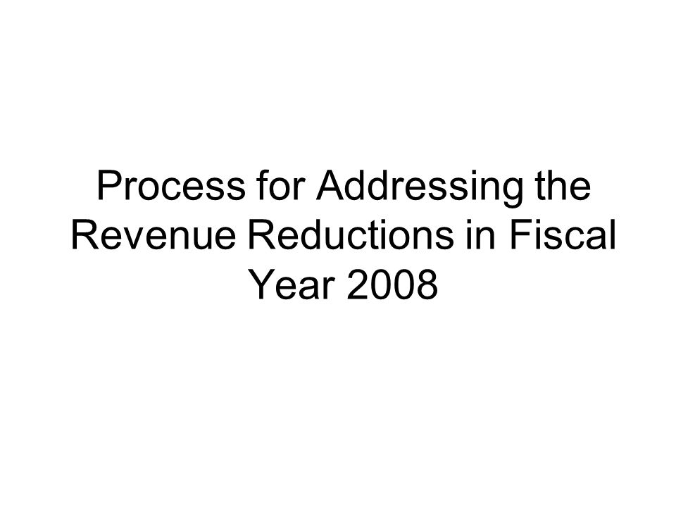 Process for Addressing the Revenue Reductions in Fiscal Year 2008