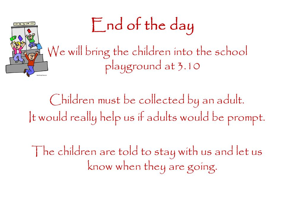 End of the day We will bring the children into the school playground at 3.10 Children must be collected by an adult.