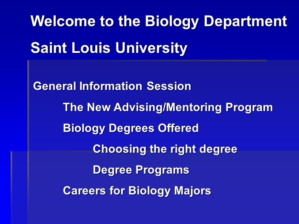 Welcome to the Biology Department Saint Louis University General Information Session The New Advising/Mentoring Program Biology Degrees Offered Choosing the right degree Degree Programs Careers for Biology Majors