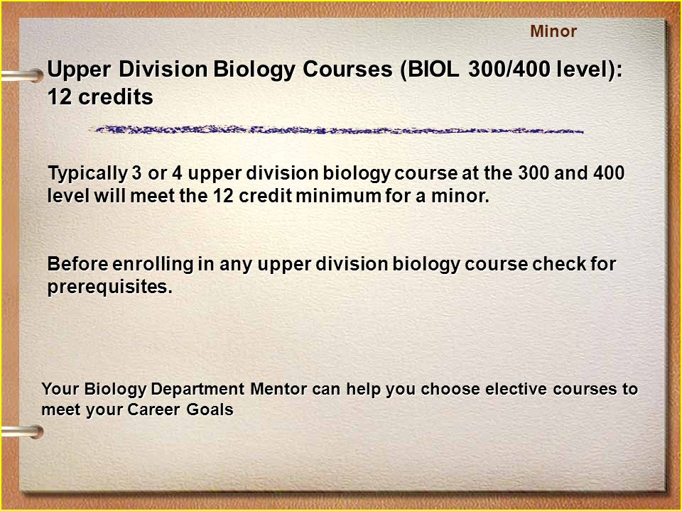 Upper Division Biology Courses (BIOL 300/400 level): 12 credits Typically 3 or 4 upper division biology course at the 300 and 400 level will meet the 12 credit minimum for a minor.