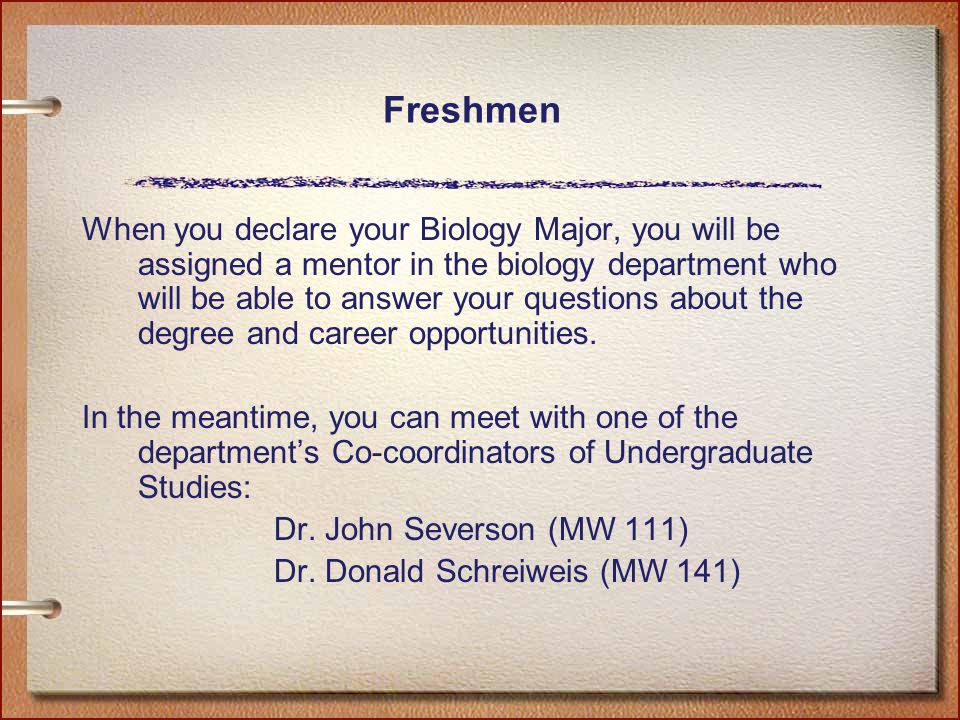 Freshmen When you declare your Biology Major, you will be assigned a mentor in the biology department who will be able to answer your questions about the degree and career opportunities.