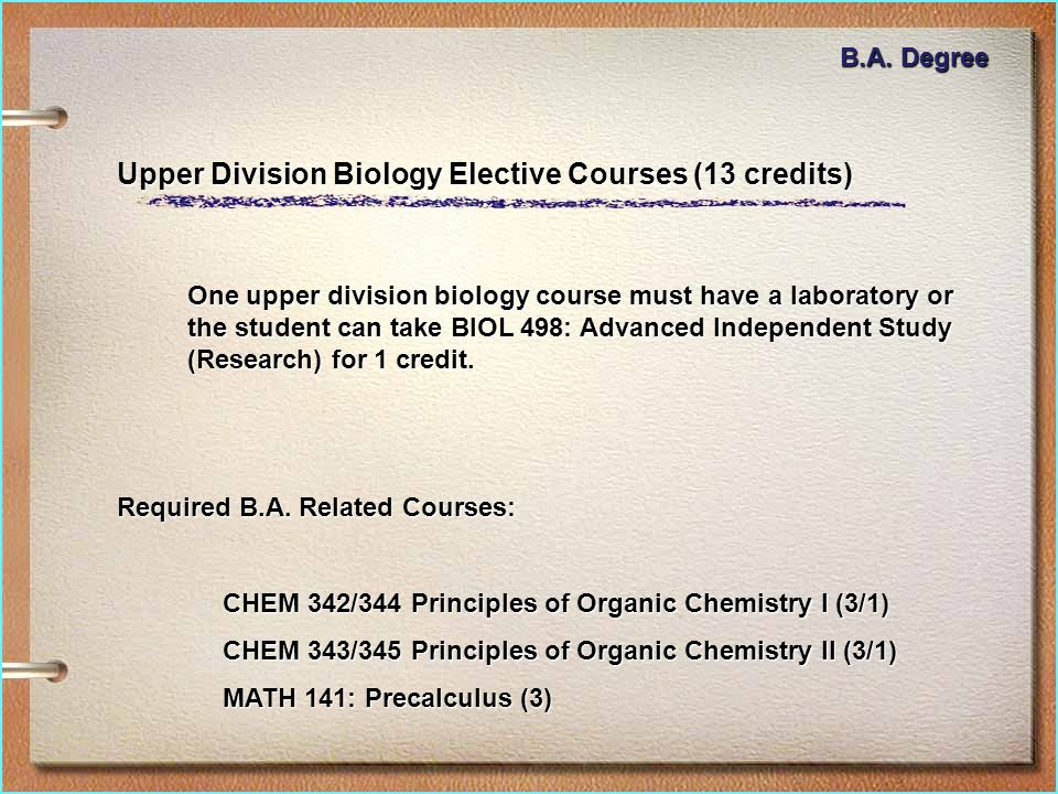 Upper Division Biology Elective Courses (13 credits) One upper division biology course must have a laboratory or the student can take BIOL 498: Advanced Independent Study (Research) for 1 credit.