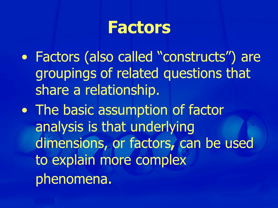 Factors Factors (also called constructs ) are groupings of related questions that share a relationship.