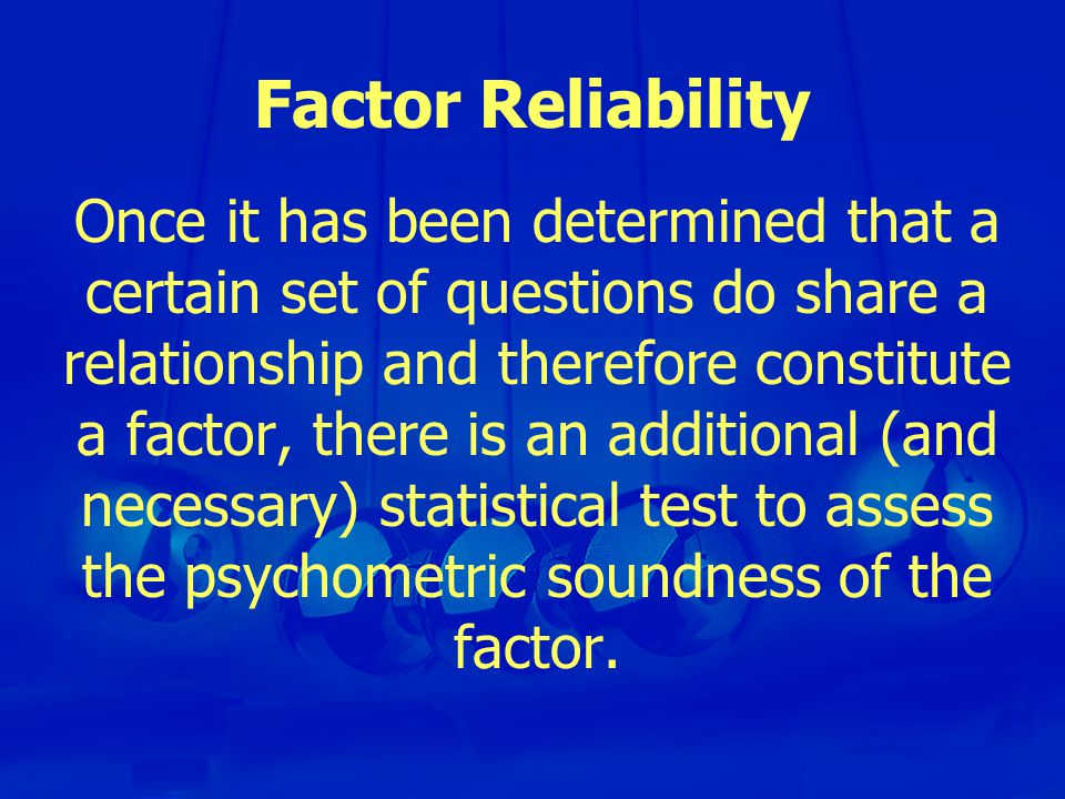Factor Reliability Once it has been determined that a certain set of questions do share a relationship and therefore constitute a factor, there is an additional (and necessary) statistical test to assess the psychometric soundness of the factor.
