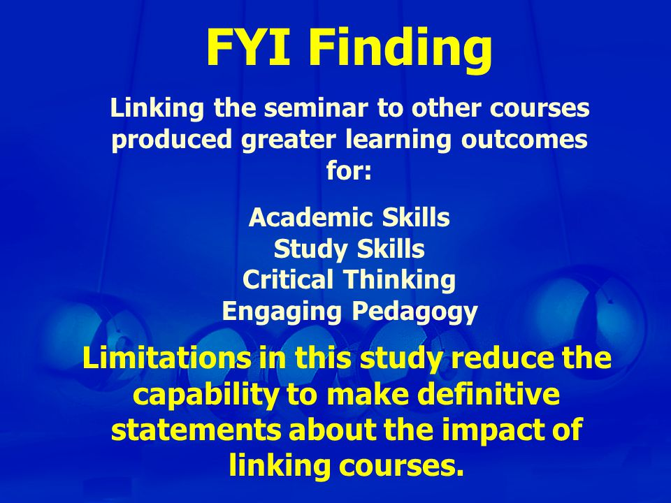 FYI Finding Linking the seminar to other courses produced greater learning outcomes for: Academic Skills Study Skills Critical Thinking Engaging Pedagogy Limitations in this study reduce the capability to make definitive statements about the impact of linking courses.