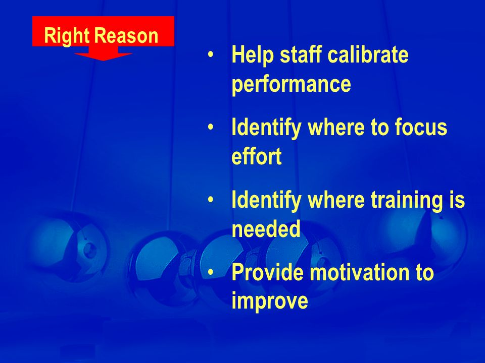 Right Reason Help staff calibrate performance Identify where to focus effort Identify where training is needed Provide motivation to improve