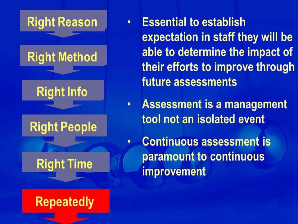 Right Info Repeatedly Right Time Right People Essential to establish expectation in staff they will be able to determine the impact of their efforts to improve through future assessments Assessment is a management tool not an isolated event Continuous assessment is paramount to continuous improvement Right Method Right Reason